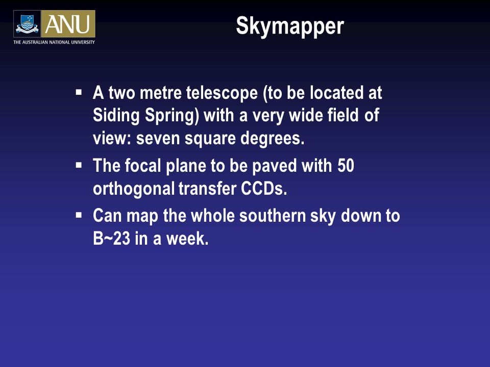 Skymapper A two metre telescope (to be located at Siding Spring) with a very wide field of view: seven square degrees.