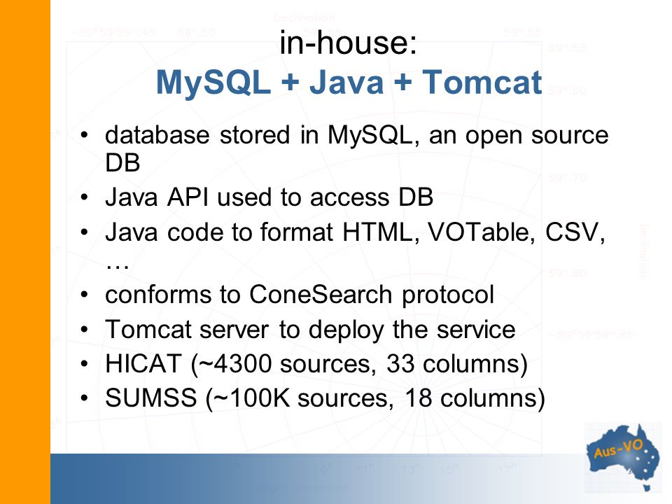 in-house: MySQL + Java + Tomcat database stored in MySQL, an open source DB Java API used to access DB Java code to format HTML, VOTable, CSV, … conforms to ConeSearch protocol Tomcat server to deploy the service HICAT (~4300 sources, 33 columns) SUMSS (~100K sources, 18 columns)