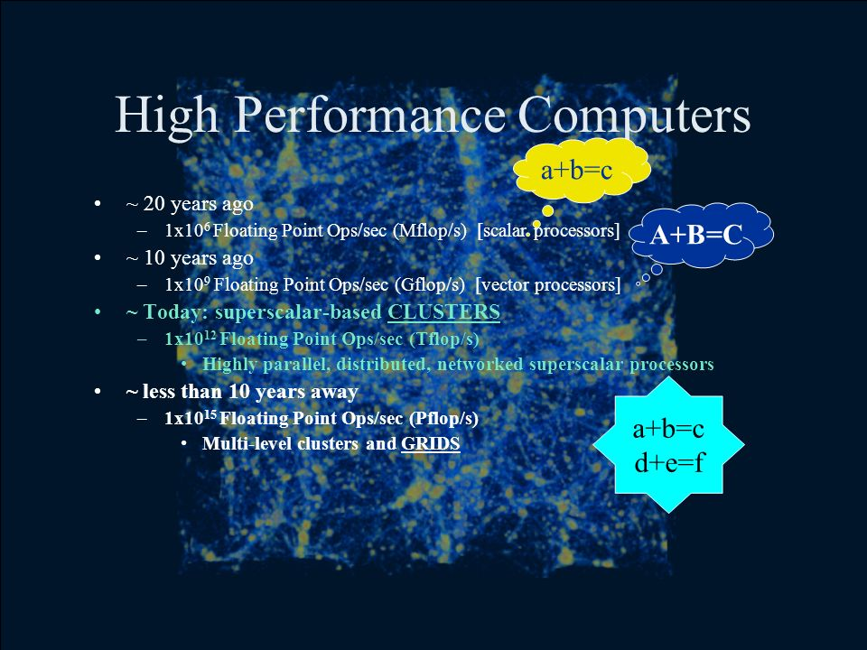 High Performance Computers ~ 20 years ago –1x10 6 Floating Point Ops/sec (Mflop/s) [scalar processors] ~ 10 years ago –1x10 9 Floating Point Ops/sec (Gflop/s) [vector processors] ~ Today: superscalar-based CLUSTERS –1x10 12 Floating Point Ops/sec (Tflop/s) Highly parallel, distributed, networked superscalar processors ~ less than 10 years away –1x10 15 Floating Point Ops/sec (Pflop/s) Multi-level clusters and GRIDS a+b=c A+B=C a+b=c d+e=f