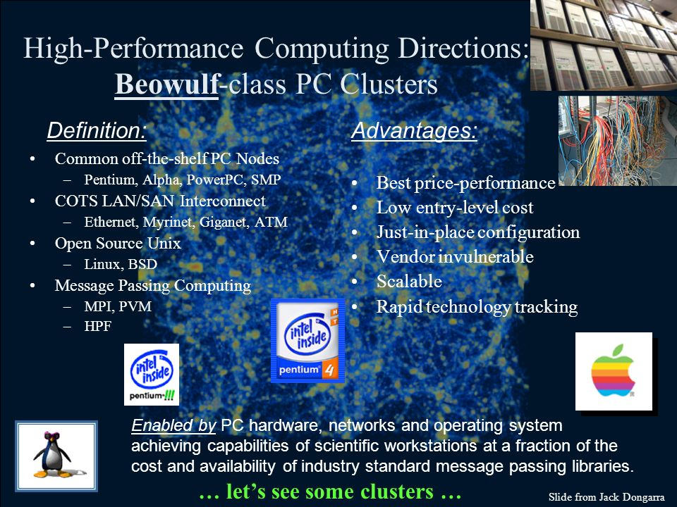High-Performance Computing Directions: Beowulf-class PC Clusters Common off-the-shelf PC Nodes –Pentium, Alpha, PowerPC, SMP COTS LAN/SAN Interconnect –Ethernet, Myrinet, Giganet, ATM Open Source Unix –Linux, BSD Message Passing Computing –MPI, PVM –HPF Best price-performance Low entry-level cost Just-in-place configuration Vendor invulnerable Scalable Rapid technology tracking Definition:Advantages: Enabled by PC hardware, networks and operating system achieving capabilities of scientific workstations at a fraction of the cost and availability of industry standard message passing libraries.