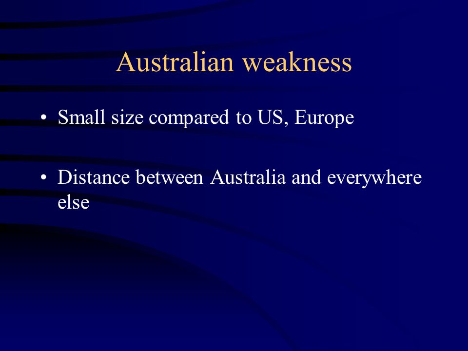Australian weakness Small size compared to US, Europe Distance between Australia and everywhere else