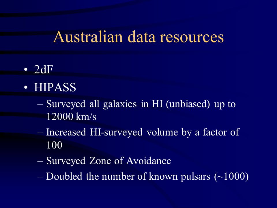 Australian data resources 2dF HIPASS –Surveyed all galaxies in HI (unbiased) up to 12000 km/s –Increased HI-surveyed volume by a factor of 100 –Surveyed Zone of Avoidance –Doubled the number of known pulsars (~1000)