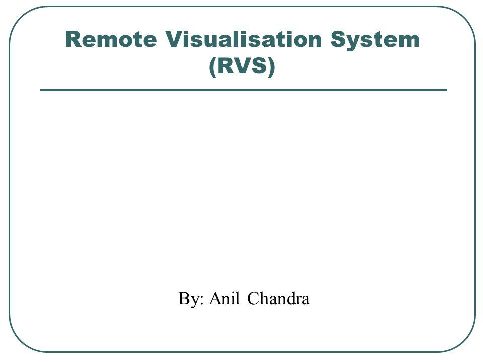 Remote Visualisation System (RVS) By: Anil Chandra