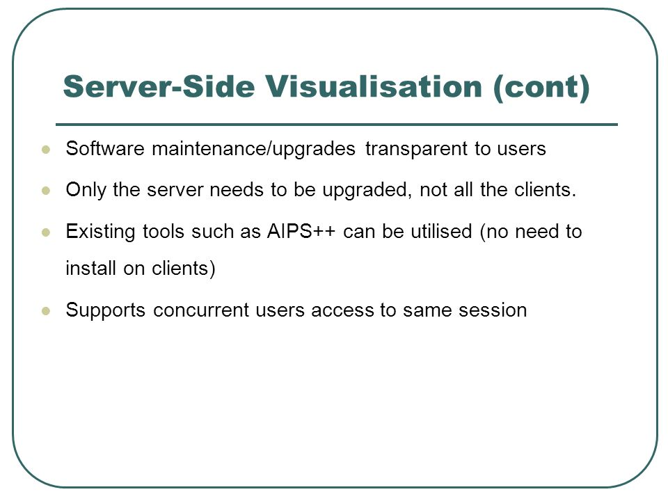 Server-Side Visualisation (cont) Software maintenance/upgrades transparent to users Only the server needs to be upgraded, not all the clients. Existin