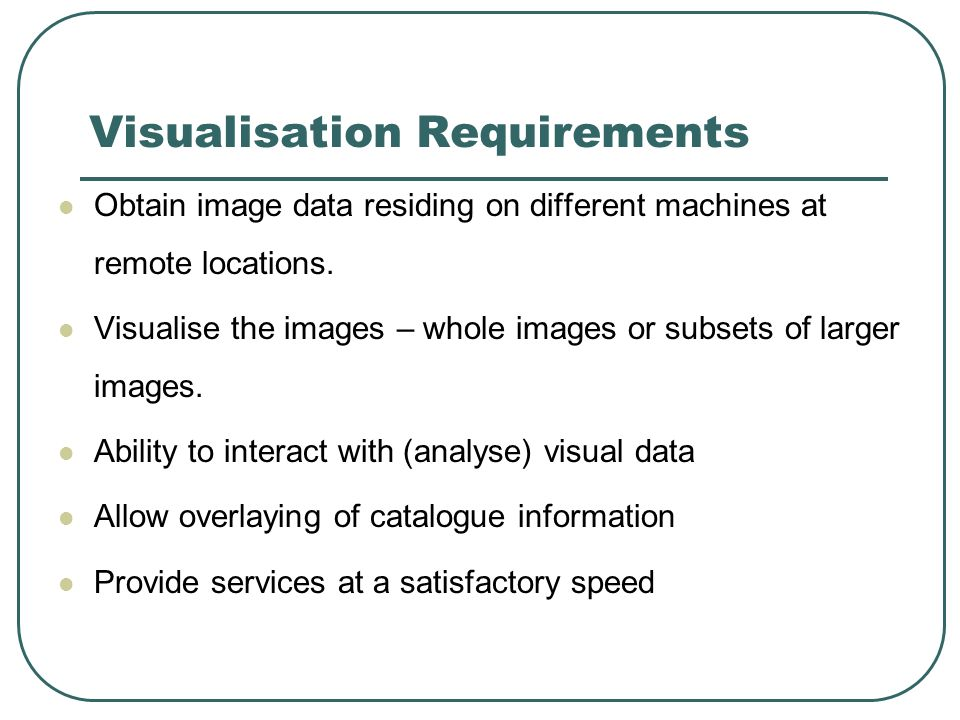 Visualisation Requirements Obtain image data residing on different machines at remote locations. Visualise the images – whole images or subsets of lar