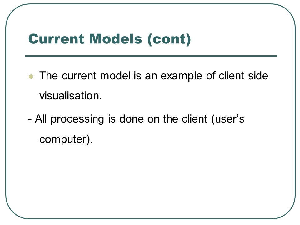 Current Models (cont) The current model is an example of client side visualisation. - All processing is done on the client (users computer).