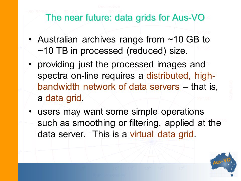 The near future: data grids for Aus-VO Australian archives range from ~10 GB to ~10 TB in processed (reduced) size.