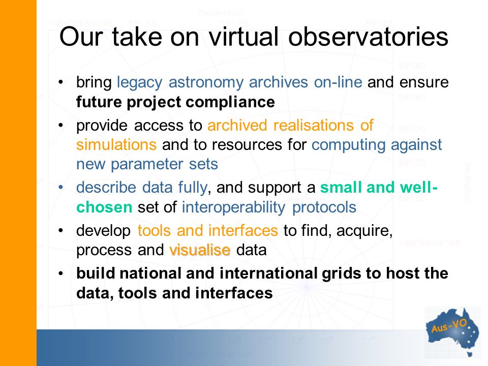 Our take on virtual observatories bring legacy astronomy archives on-line and ensure future project compliance provide access to archived realisations of simulations and to resources for computing against new parameter sets describe data fully, and support a small and well- chosen set of interoperability protocols visualisedevelop tools and interfaces to find, acquire, process and visualise data build national and international grids to host the data, tools and interfaces