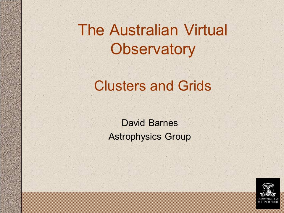 The Australian Virtual Observatory Clusters and Grids David Barnes Astrophysics Group