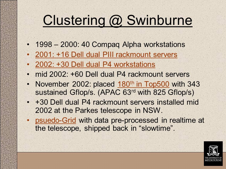 Clustering @ Swinburne 1998 – 2000: 40 Compaq Alpha workstations 2001: +16 Dell dual PIII rackmount servers 2002: +30 Dell dual P4 workstations mid 2002: +60 Dell dual P4 rackmount servers November 2002: placed 180 th in Top500 with 343 sustained Gflop/s.
