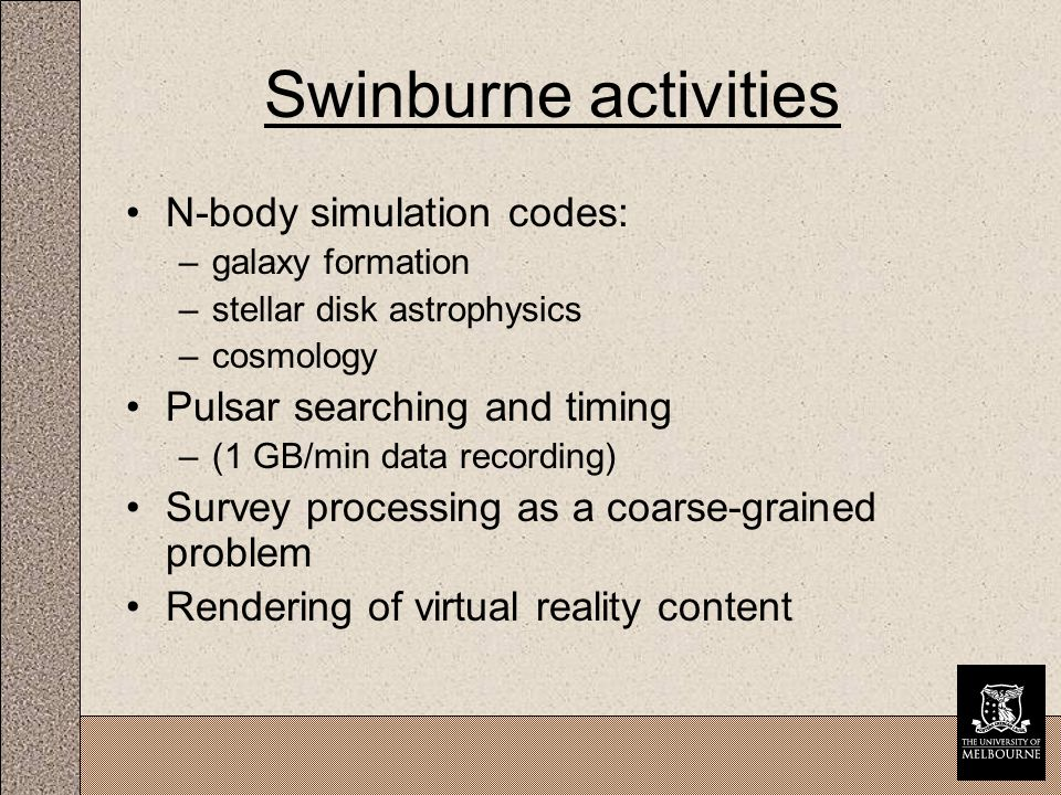 Swinburne activities N-body simulation codes: –galaxy formation –stellar disk astrophysics –cosmology Pulsar searching and timing –(1 GB/min data recording) Survey processing as a coarse-grained problem Rendering of virtual reality content