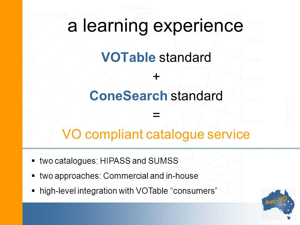 a learning experience VOTable standard + ConeSearch standard = VO compliant catalogue service two catalogues: HIPASS and SUMSS two approaches: Commerc