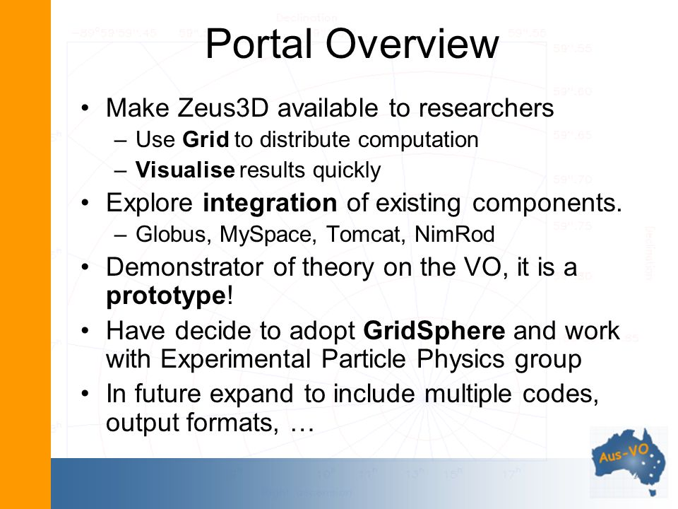 Portal Overview Make Zeus3D available to researchers –Use Grid to distribute computation –Visualise results quickly Explore integration of existing co