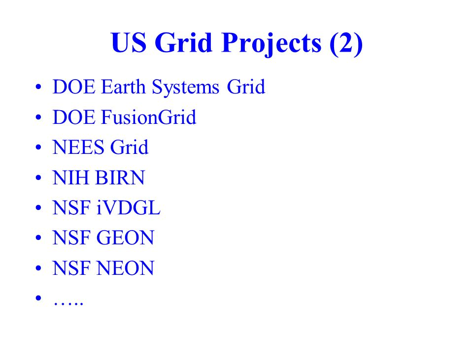 US Grid Projects (2) DOE Earth Systems Grid DOE FusionGrid NEES Grid NIH BIRN NSF iVDGL NSF GEON NSF NEON …..