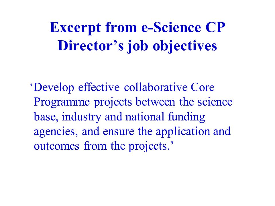 Excerpt from e-Science CP Directors job objectives Develop effective collaborative Core Programme projects between the science base, industry and national funding agencies, and ensure the application and outcomes from the projects.