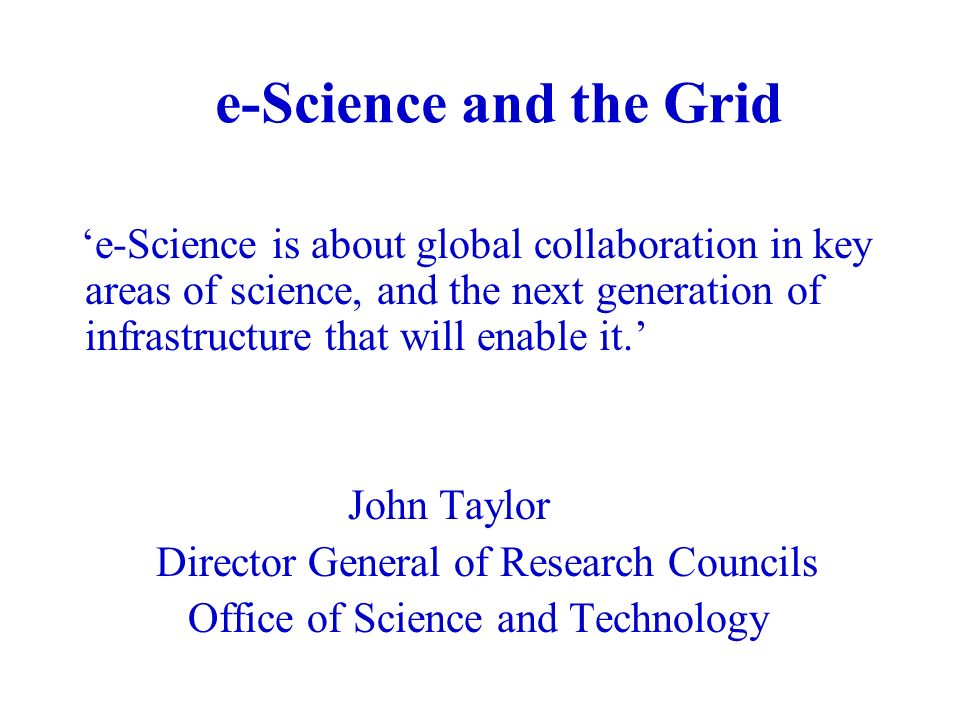 e-Science and the Grid e-Science is about global collaboration in key areas of science, and the next generation of infrastructure that will enable it.