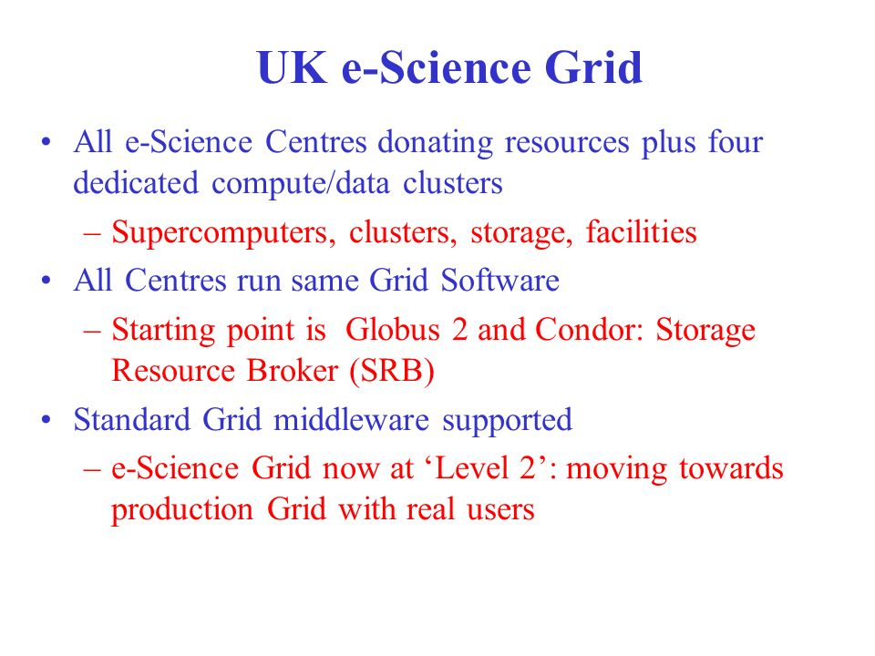 All e-Science Centres donating resources plus four dedicated compute/data clusters –Supercomputers, clusters, storage, facilities All Centres run same Grid Software –Starting point is Globus 2 and Condor: Storage Resource Broker (SRB) Standard Grid middleware supported –e-Science Grid now at Level 2: moving towards production Grid with real users