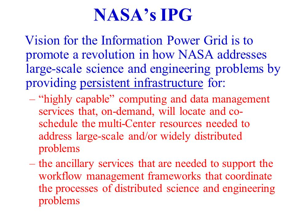 NASAs IPG Vision for the Information Power Grid is to promote a revolution in how NASA addresses large-scale science and engineering problems by providing persistent infrastructure for: –highly capable computing and data management services that, on-demand, will locate and co- schedule the multi-Center resources needed to address large-scale and/or widely distributed problems –the ancillary services that are needed to support the workflow management frameworks that coordinate the processes of distributed science and engineering problems