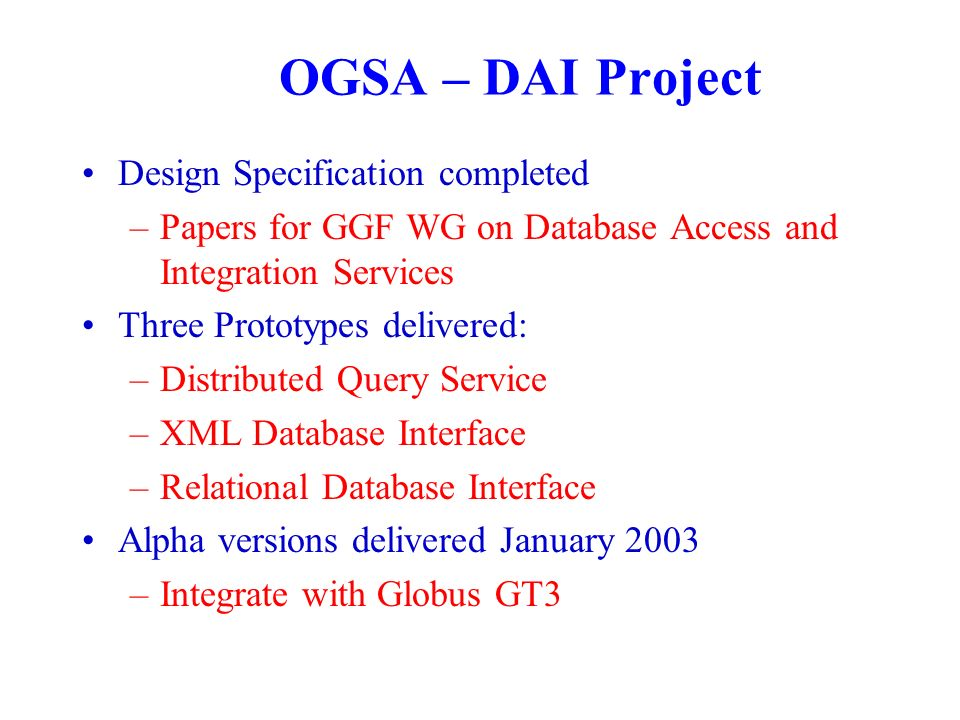 OGSA – DAI Project Design Specification completed –Papers for GGF WG on Database Access and Integration Services Three Prototypes delivered: –Distributed Query Service –XML Database Interface –Relational Database Interface Alpha versions delivered January 2003 –Integrate with Globus GT3