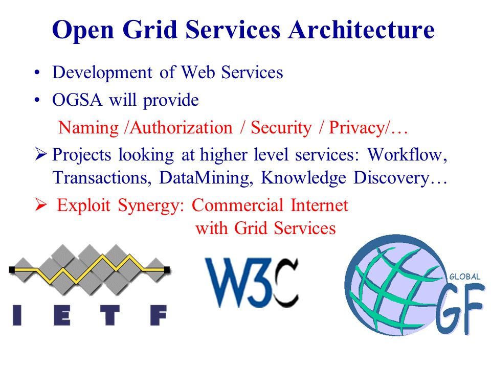 Open Grid Services Architecture Development of Web Services OGSA will provide Naming /Authorization / Security / Privacy/… Projects looking at higher level services: Workflow, Transactions, DataMining, Knowledge Discovery… Exploit Synergy: Commercial Internet with Grid Services