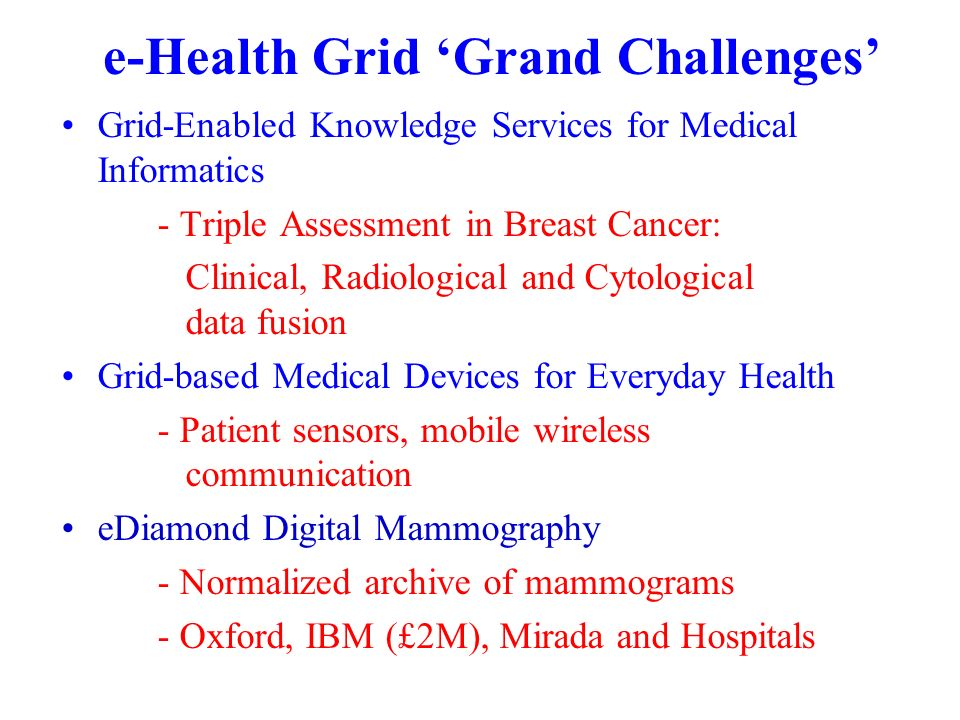 e-Health Grid Grand Challenges Grid-Enabled Knowledge Services for Medical Informatics - Triple Assessment in Breast Cancer: Clinical, Radiological and Cytological data fusion Grid-based Medical Devices for Everyday Health - Patient sensors, mobile wireless communication eDiamond Digital Mammography - Normalized archive of mammograms - Oxford, IBM (£2M), Mirada and Hospitals