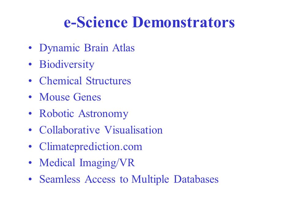 e-Science Demonstrators Dynamic Brain Atlas Biodiversity Chemical Structures Mouse Genes Robotic Astronomy Collaborative Visualisation Climateprediction.com Medical Imaging/VR Seamless Access to Multiple Databases