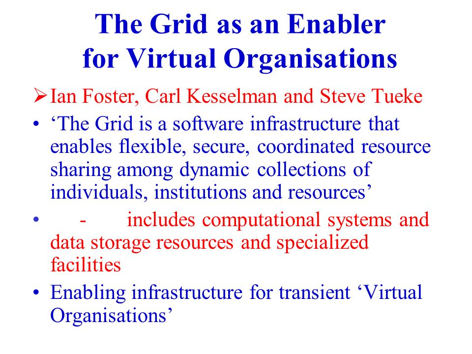 The Grid as an Enabler for Virtual Organisations Ian Foster, Carl Kesselman and Steve Tueke The Grid is a software infrastructure that enables flexible, secure, coordinated resource sharing among dynamic collections of individuals, institutions and resources -includes computational systems and data storage resources and specialized facilities Enabling infrastructure for transient Virtual Organisations