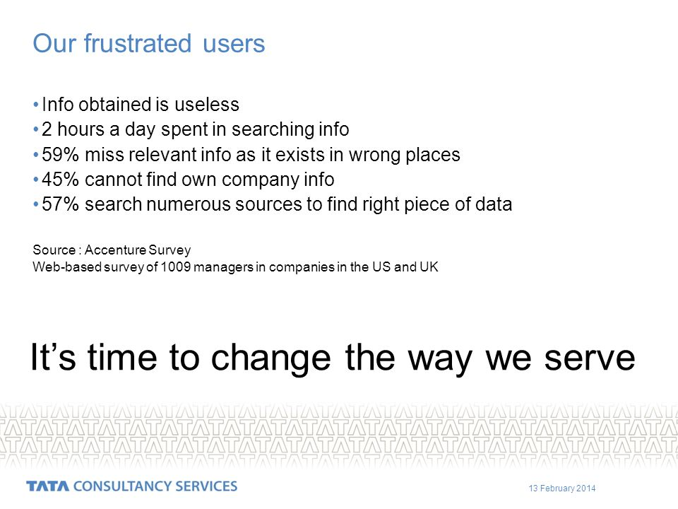 13 February 2014 Our frustrated users Info obtained is useless 2 hours a day spent in searching info 59% miss relevant info as it exists in wrong places 45% cannot find own company info 57% search numerous sources to find right piece of data Source : Accenture Survey Web-based survey of 1009 managers in companies in the US and UK Its time to change the way we serve