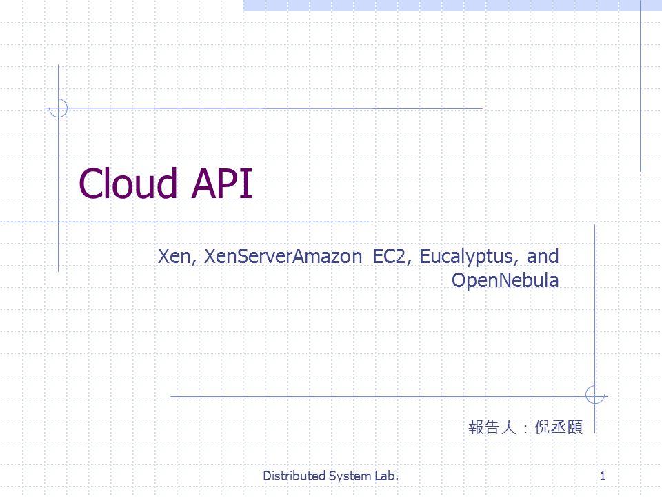 Distributed System Lab.1 Cloud API Xen, XenServerAmazon EC2, Eucalyptus, and OpenNebula