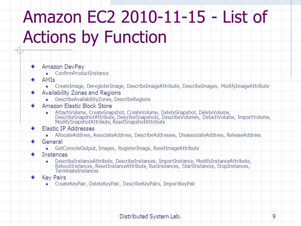 Distributed System Lab.9 Amazon EC2 2010-11-15 - List of Actions by Function Amazon DevPay ConfirmProductInstance AMIs CreateImage, DeregisterImage, DescribeImageAttribute, DescribeImages, ModifyImageAttribute Availability Zones and Regions DescribeAvailabilityZones, DescribeRegions Amazon Elastic Block Store AttachVolume, CreateSnapshot, CreateVolume, DeleteSnapshot, DeleteVolume, DescribeSnapshotAttribute, DescribeSnapshots, DescribeVolumes, DetachVolume, ImportVolume, ModifySnapshotAttribute, ResetSnapshotAttribute Elastic IP Addresses AllocateAddress, AssociateAddress, DescribeAddresses, DisassociateAddress, ReleaseAddress General GetConsoleOutput, Images, RegisterImage, ResetImageAttribute Instances DescribeInstanceAttribute, DescribeInstances, ImportInstance, ModifyInstanceAttribute, RebootInstances, ResetInstanceAttribute, RunInstances, StartInstances, StopInstances, TerminateInstances Key Pairs CreateKeyPair, DeleteKeyPair, DescribeKeyPairs, ImportKeyPair