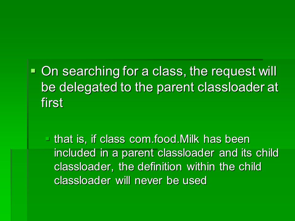 On searching for a class, the request will be delegated to the parent classloader at first On searching for a class, the request will be delegated to the parent classloader at first that is, if class com.food.Milk has been included in a parent classloader and its child classloader, the definition within the child classloader will never be used that is, if class com.food.Milk has been included in a parent classloader and its child classloader, the definition within the child classloader will never be used
