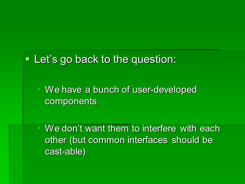 Lets go back to the question: Lets go back to the question: We have a bunch of user-developed components We have a bunch of user-developed components We dont want them to interfere with each other (but common interfaces should be cast-able) We dont want them to interfere with each other (but common interfaces should be cast-able)