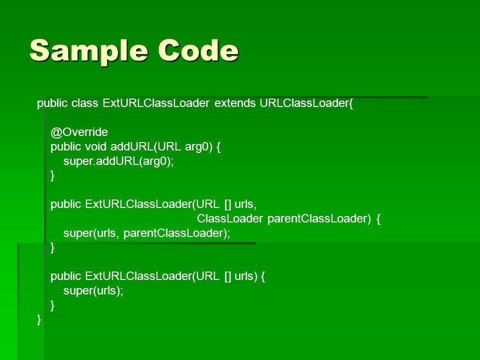 Sample Code public class ExtURLClassLoader extends URLClassLoader{ @Override public void addURL(URL arg0) { super.addURL(arg0); } public ExtURLClassLoader(URL [] urls, ClassLoader parentClassLoader) { super(urls, parentClassLoader); } public ExtURLClassLoader(URL [] urls) { super(urls); }