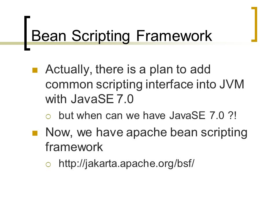Bean Scripting Framework Actually, there is a plan to add common scripting interface into JVM with JavaSE 7.0 but when can we have JavaSE 7.0 .