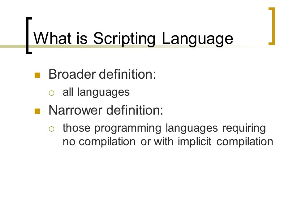 What is Scripting Language Broader definition: all languages Narrower definition: those programming languages requiring no compilation or with implicit compilation