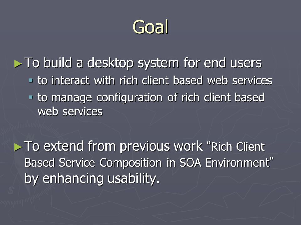 Goal To build a desktop system for end users To build a desktop system for end users to interact with rich client based web services to interact with