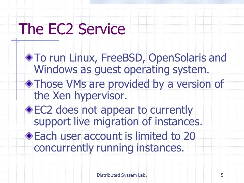 Distributed System Lab.5 The EC2 Service To run Linux, FreeBSD, OpenSolaris and Windows as guest operating system. Those VMs are provided by a version