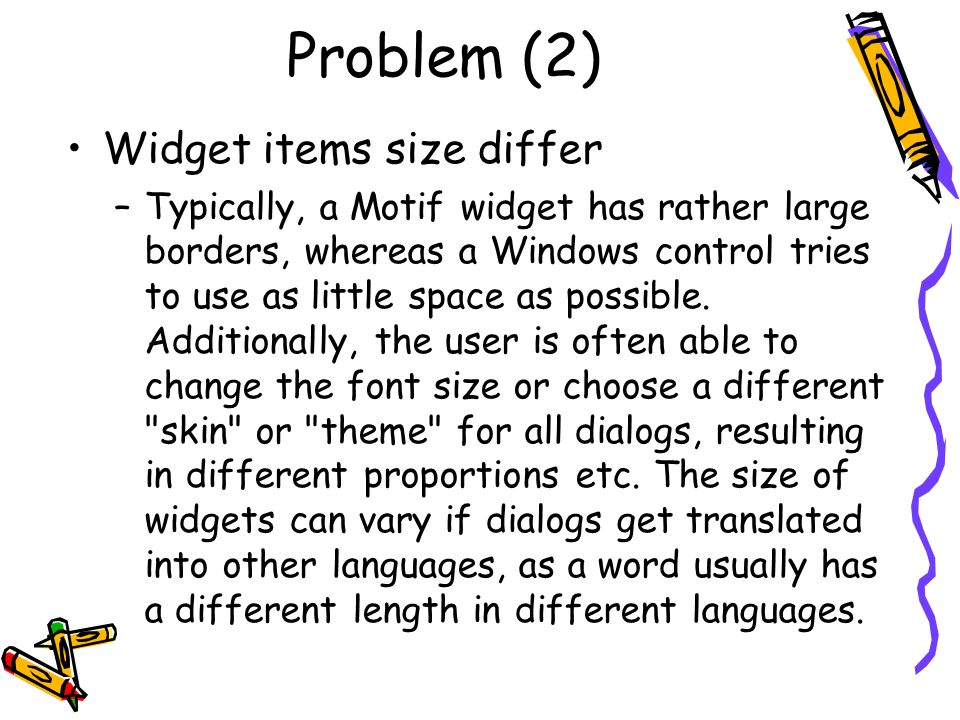 Problem (2) Widget items size differ –Typically, a Motif widget has rather large borders, whereas a Windows control tries to use as little space as po