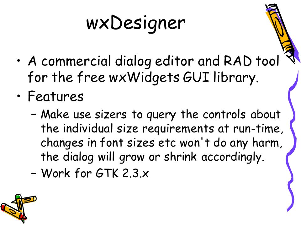 wxDesigner A commercial dialog editor and RAD tool for the free wxWidgets GUI library. Features –Make use sizers to query the controls about the indiv