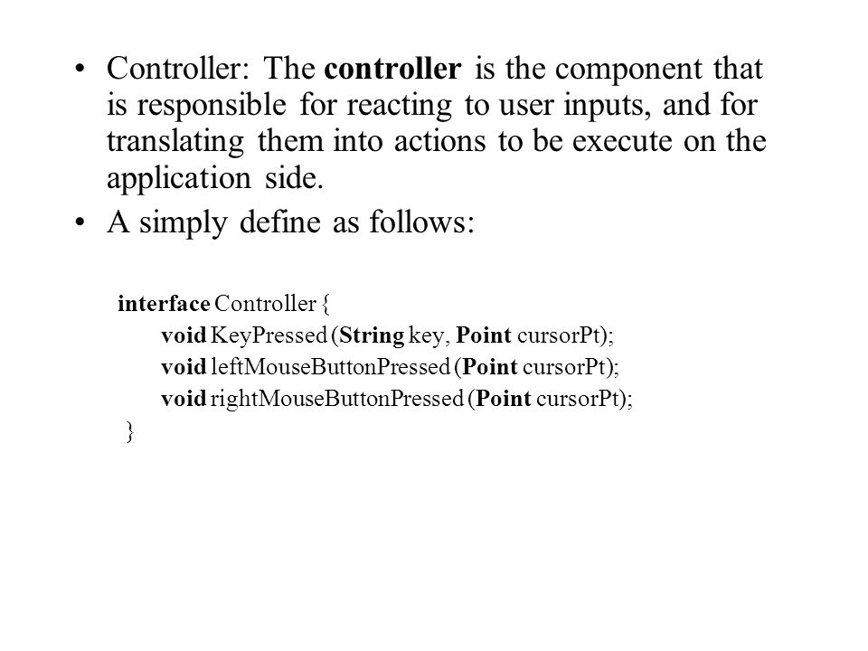Controller: The controller is the component that is responsible for reacting to user inputs, and for translating them into actions to be execute on the application side.