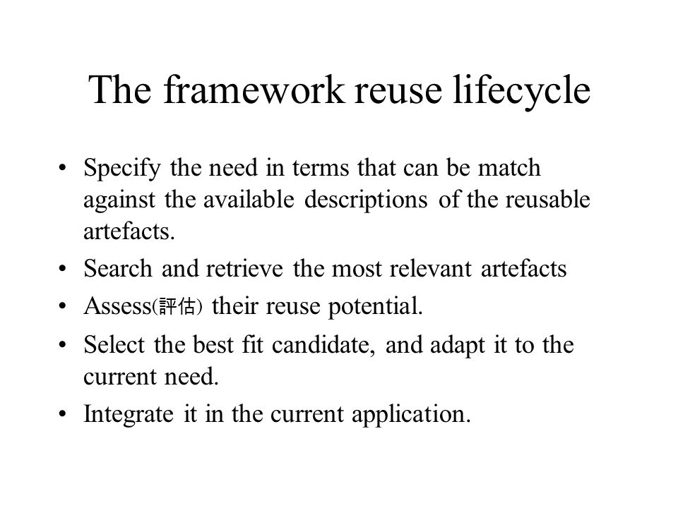 The framework reuse lifecycle Specify the need in terms that can be match against the available descriptions of the reusable artefacts.