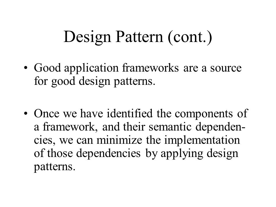 Design Pattern (cont.) Good application frameworks are a source for good design patterns.