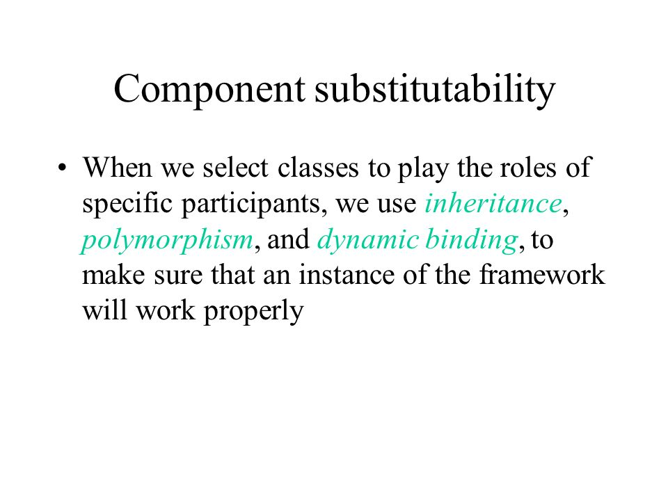 Component substitutability When we select classes to play the roles of specific participants, we use inheritance, polymorphism, and dynamic binding, to make sure that an instance of the framework will work properly