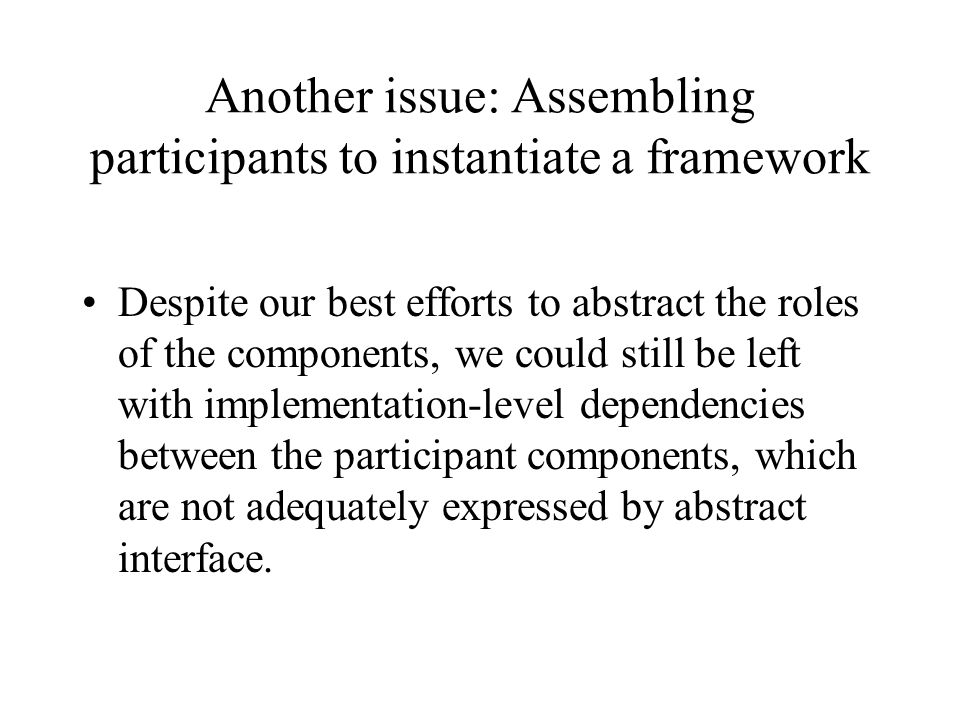 Another issue: Assembling participants to instantiate a framework Despite our best efforts to abstract the roles of the components, we could still be left with implementation-level dependencies between the participant components, which are not adequately expressed by abstract interface.