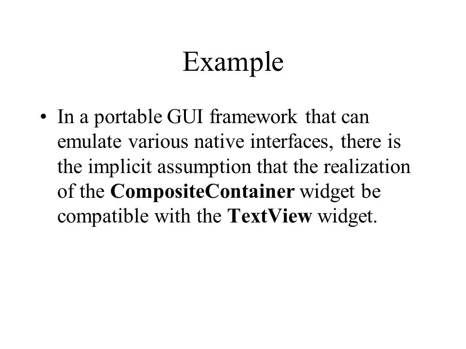 Example In a portable GUI framework that can emulate various native interfaces, there is the implicit assumption that the realization of the CompositeContainer widget be compatible with the TextView widget.
