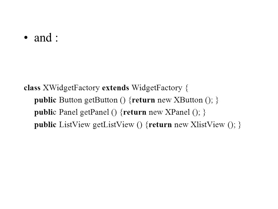and : class XWidgetFactory extends WidgetFactory { public Button getButton () {return new XButton (); } public Panel getPanel () {return new XPanel (); } public ListView getListView () {return new XlistView (); }