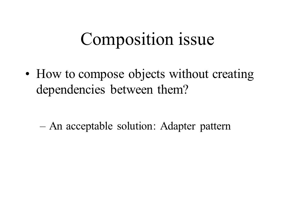 Composition issue How to compose objects without creating dependencies between them.