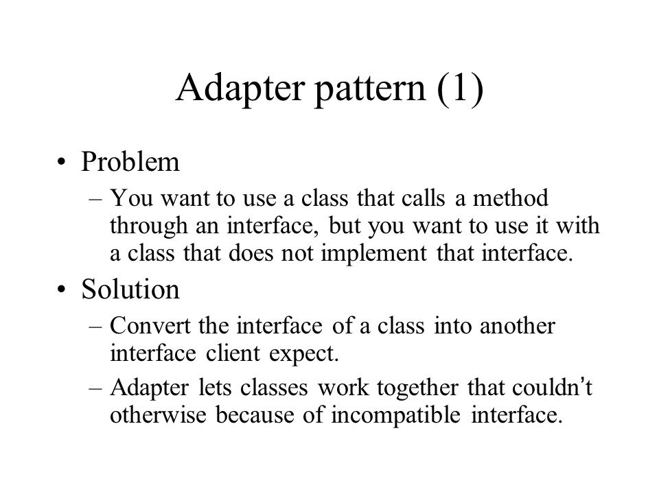 Adapter pattern (1) Problem –You want to use a class that calls a method through an interface, but you want to use it with a class that does not implement that interface.