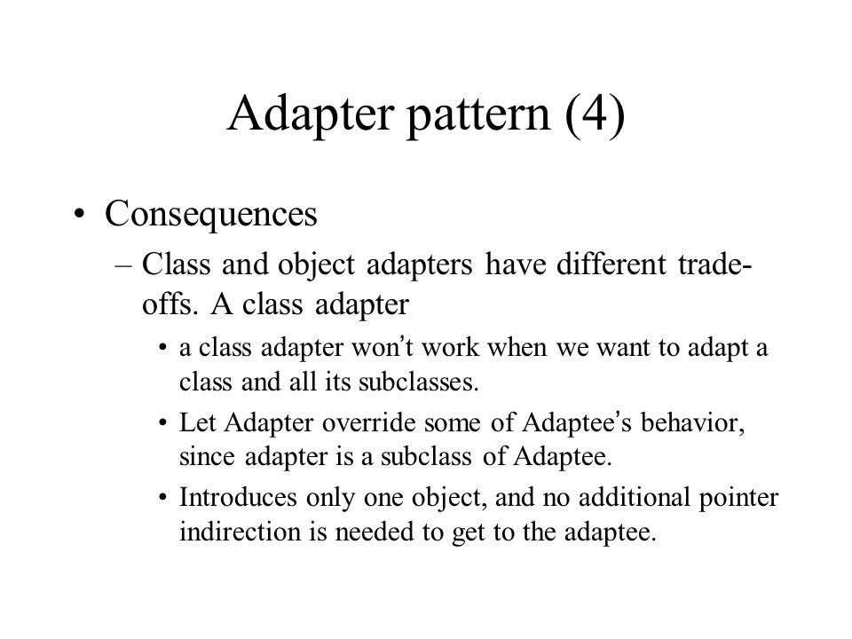 Adapter pattern (4) Consequences –Class and object adapters have different trade- offs.