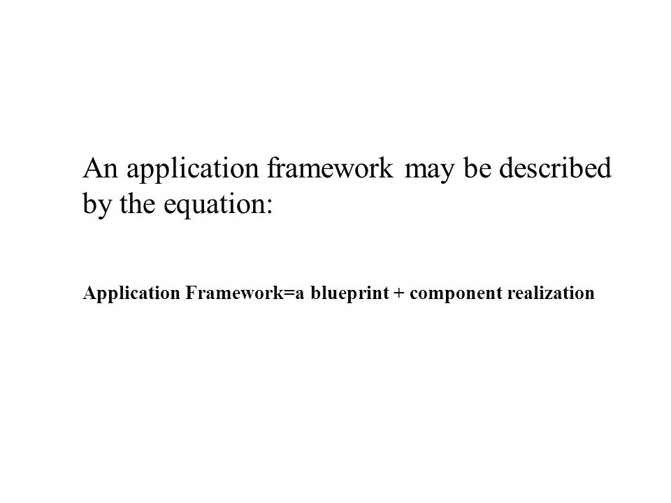 An application framework may be described by the equation: Application Framework=a blueprint + component realization